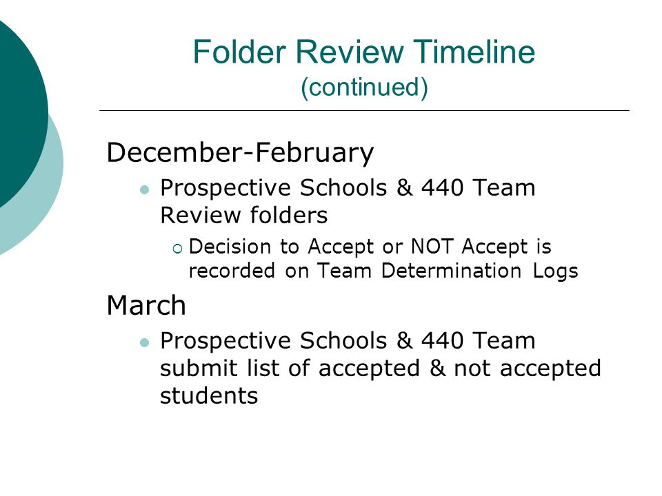 Folder Review Timeline (continued) December-February Prospective Schools & 440 Team Review folders  Decision to Accept or NOT Accept is recorded on T