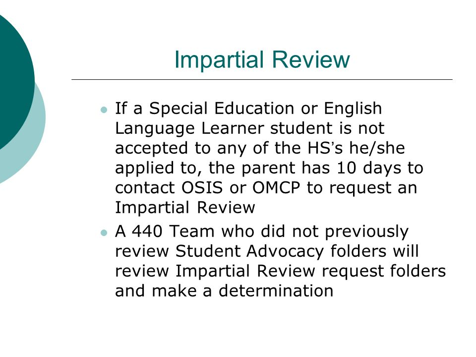 Impartial Review If a Special Education or English Language Learner student is not accepted to any of the HS's he/she applied to, the parent has 10 da