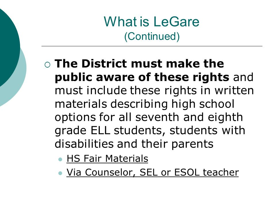 What is LeGare (Continued)  The family will be assisted by persons knowledgeable about high schools and high school programs in considering a range of programs, in identifying the accommodations and supports needed for the student to be successful, and in recommending modifications and waivers of admission criteria School Counselor Special Education Liaison Multilingual Manager When necessary, parents pare provided with appropriate translation and interpretation
