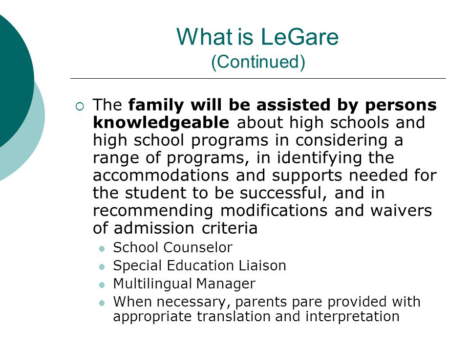 HS Admissions/LeGare Timeline (continued) October Encourage parents to attend HS Fair and discuss perspective HS choices with their child Provide parent with HS Application materials offer support (if needed) Ensure translated HS Application and LeGare documents are available for parents of ELL students