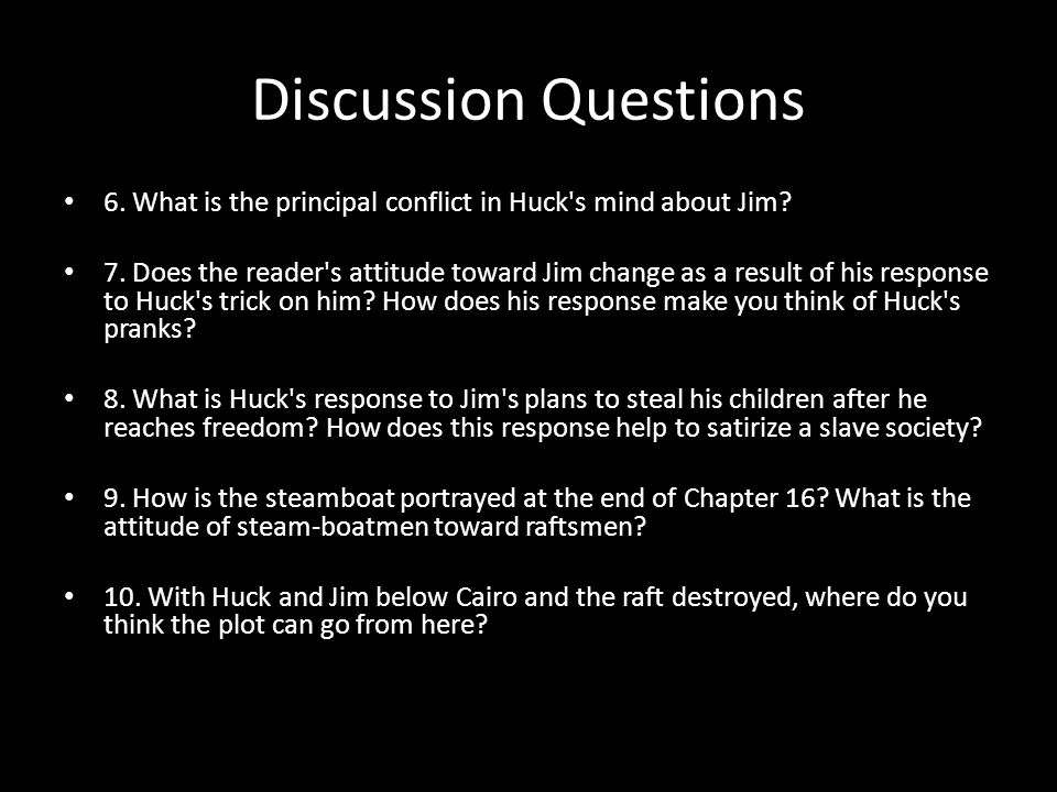 Discussion Questions 6. What is the principal conflict in Huck's mind about Jim? 7. Does the reader's attitude toward Jim change as a result of his re