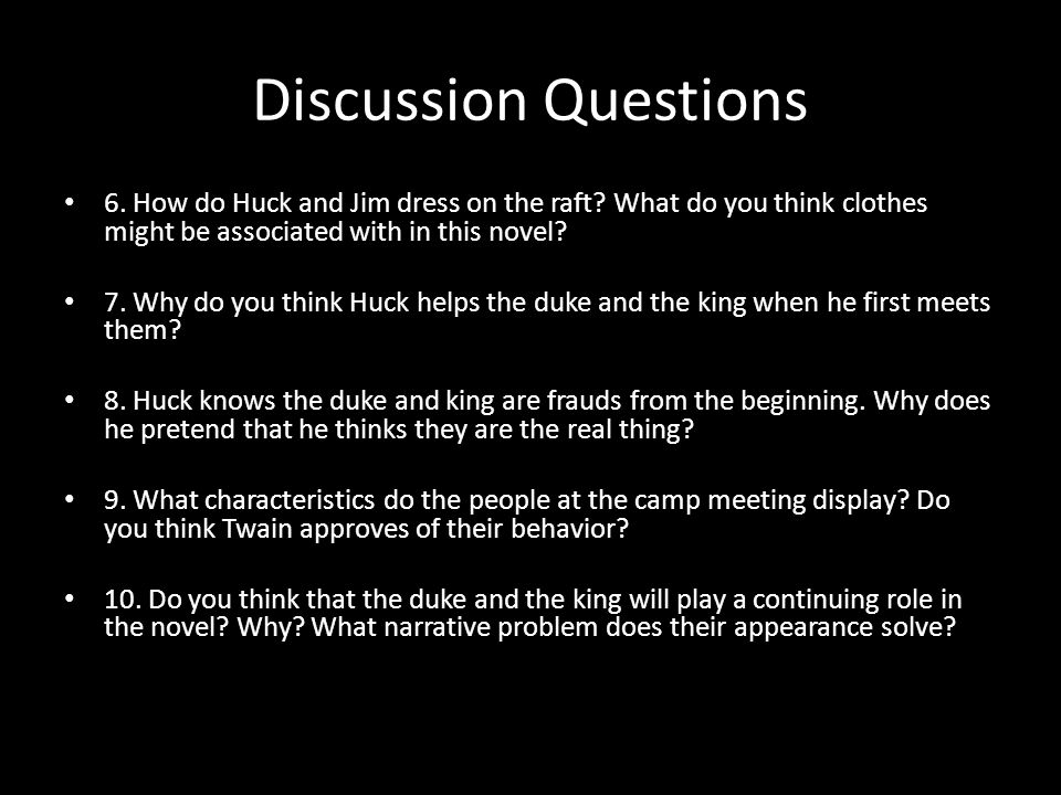 Discussion Questions 6. How do Huck and Jim dress on the raft? What do you think clothes might be associated with in this novel? 7. Why do you think H
