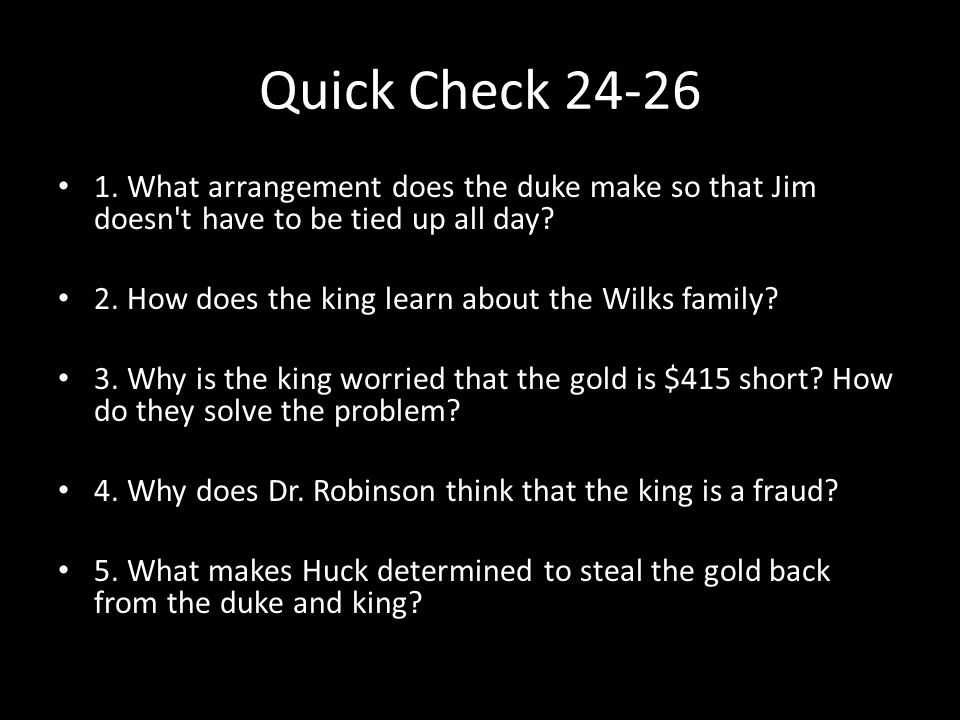 Quick Check 24-26 1. What arrangement does the duke make so that Jim doesn't have to be tied up all day? 2. How does the king learn about the Wilks fa