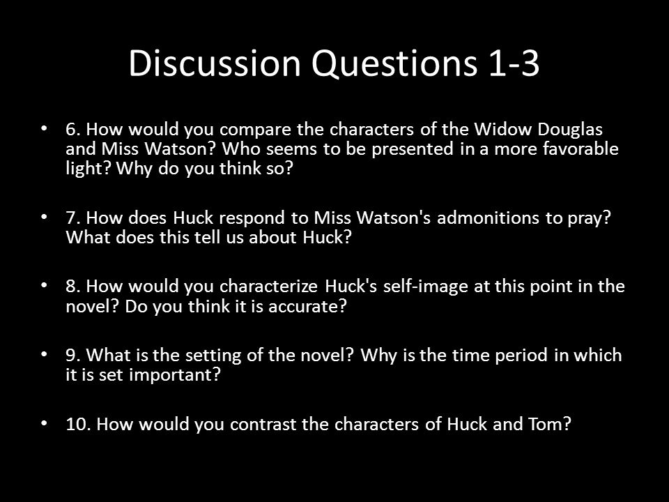 Discussion Questions 1-3 6. How would you compare the characters of the Widow Douglas and Miss Watson? Who seems to be presented in a more favorable l