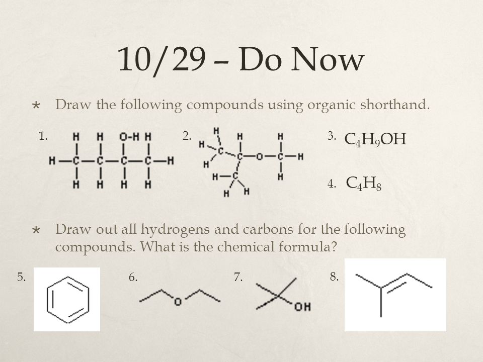10/29 – Do Now  Draw the following compounds using organic shorthand.  Draw out all hydrogens and carbons for the following compounds. What is the c