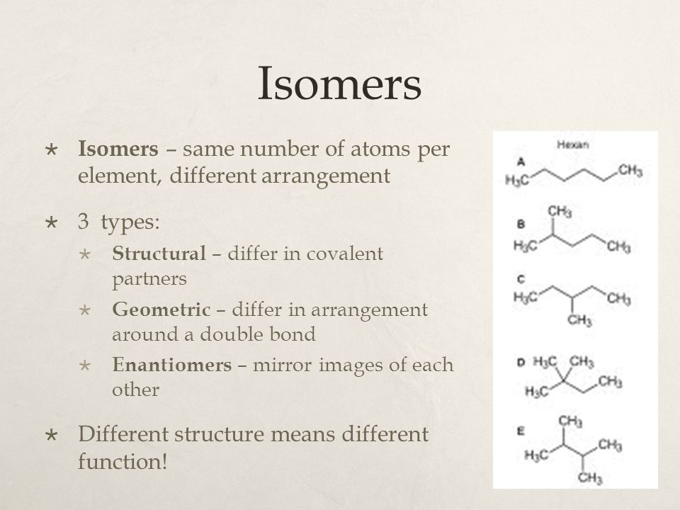 Isomers  Isomers – same number of atoms per element, different arrangement  3 types:  Structural – differ in covalent partners  Geometric – differ