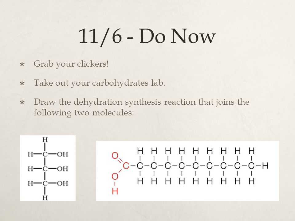 11/6 - Do Now  Grab your clickers!  Take out your carbohydrates lab.  Draw the dehydration synthesis reaction that joins the following two molecule