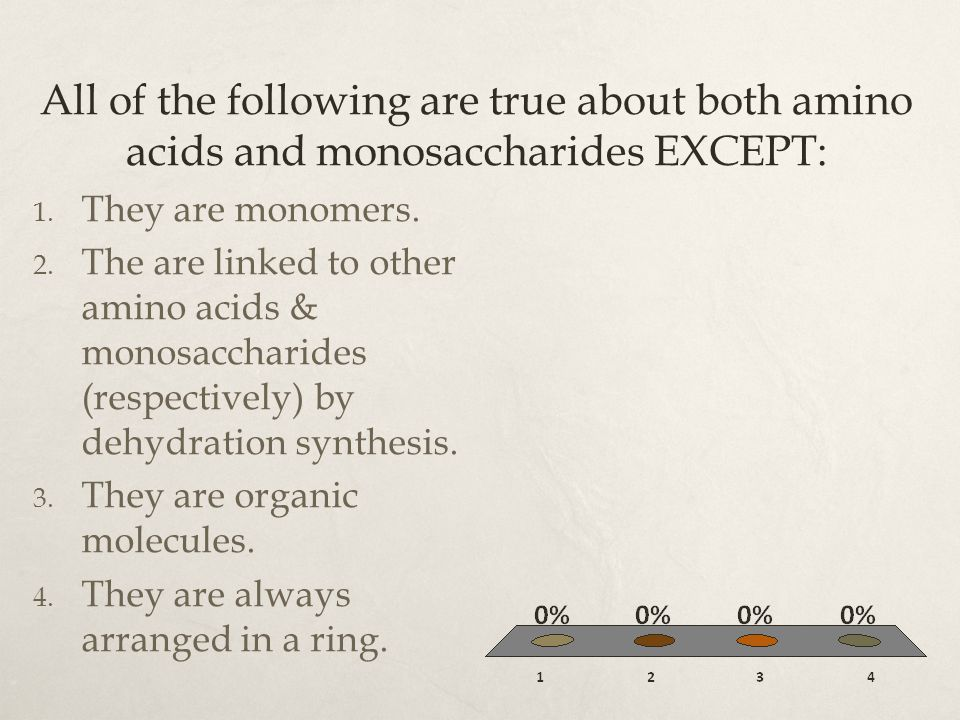 All of the following are true about both amino acids and monosaccharides EXCEPT: 1. They are monomers. 2. The are linked to other amino acids & monosa