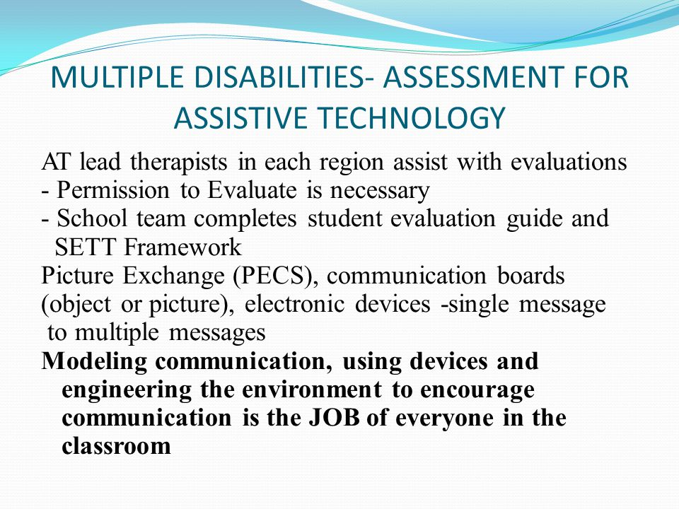 MULTIPLE DISABILITIES- ASSESSMENT FOR ASSISTIVE TECHNOLOGY AT lead therapists in each region assist with evaluations - Permission to Evaluate is necessary - School team completes student evaluation guide and SETT Framework Picture Exchange (PECS), communication boards (object or picture), electronic devices -single message to multiple messages Modeling communication, using devices and engineering the environment to encourage communication is the JOB of everyone in the classroom