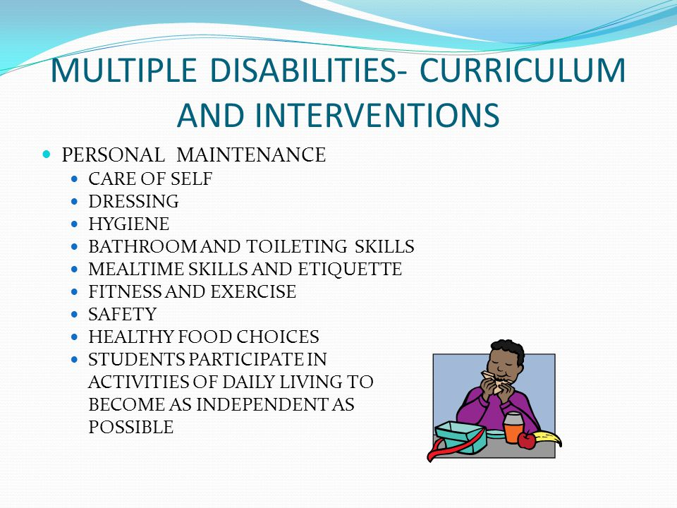 MULTIPLE DISABILITIES- CURRICULUM AND INTERVENTIONS PERSONAL MAINTENANCE CARE OF SELF DRESSING HYGIENE BATHROOM AND TOILETING SKILLS MEALTIME SKILLS AND ETIQUETTE FITNESS AND EXERCISE SAFETY HEALTHY FOOD CHOICES STUDENTS PARTICIPATE IN ACTIVITIES OF DAILY LIVING TO BECOME AS INDEPENDENT AS POSSIBLE