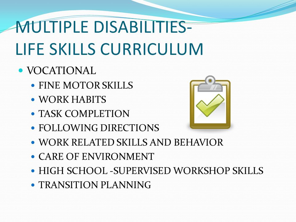 MULTIPLE DISABILITIES- LIFE SKILLS CURRICULUM VOCATIONAL FINE MOTOR SKILLS WORK HABITS TASK COMPLETION FOLLOWING DIRECTIONS WORK RELATED SKILLS AND BEHAVIOR CARE OF ENVIRONMENT HIGH SCHOOL -SUPERVISED WORKSHOP SKILLS TRANSITION PLANNING