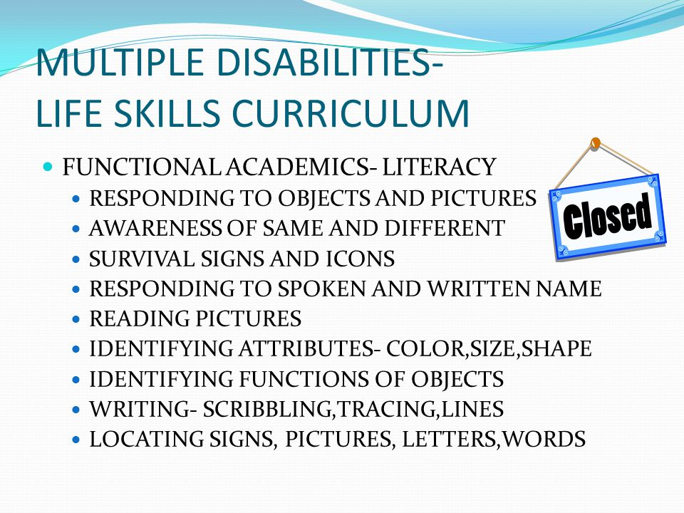 MULTIPLE DISABILITIES- LIFE SKILLS CURRICULUM FUNCTIONAL ACADEMICS- LITERACY RESPONDING TO OBJECTS AND PICTURES AWARENESS OF SAME AND DIFFERENT SURVIVAL SIGNS AND ICONS RESPONDING TO SPOKEN AND WRITTEN NAME READING PICTURES IDENTIFYING ATTRIBUTES- COLOR,SIZE,SHAPE IDENTIFYING FUNCTIONS OF OBJECTS WRITING- SCRIBBLING,TRACING,LINES LOCATING SIGNS, PICTURES, LETTERS,WORDS