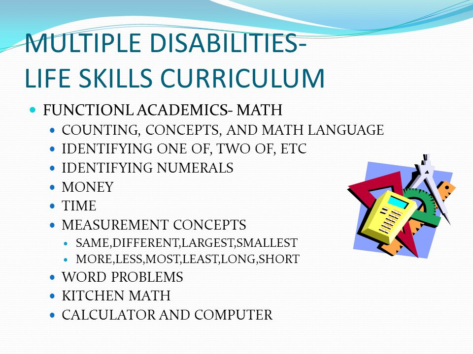 MULTIPLE DISABILITIES- LIFE SKILLS CURRICULUM FUNCTIONL ACADEMICS- MATH COUNTING, CONCEPTS, AND MATH LANGUAGE IDENTIFYING ONE OF, TWO OF, ETC IDENTIFYING NUMERALS MONEY TIME MEASUREMENT CONCEPTS SAME,DIFFERENT,LARGEST,SMALLEST MORE,LESS,MOST,LEAST,LONG,SHORT WORD PROBLEMS KITCHEN MATH CALCULATOR AND COMPUTER