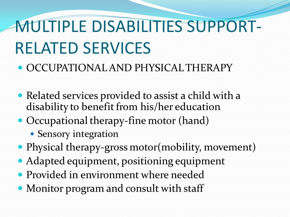 MULTIPLE DISABILITIES SUPPORT- RELATED SERVICES OCCUPATIONAL AND PHYSICAL THERAPY Related services provided to assist a child with a disability to ben