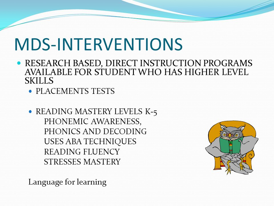 MDS-INTERVENTIONS RESEARCH BASED, DIRECT INSTRUCTION PROGRAMS AVAILABLE FOR STUDENT WHO HAS HIGHER LEVEL SKILLS PLACEMENTS TESTS READING MASTERY LEVELS K-5 PHONEMIC AWARENESS, PHONICS AND DECODING USES ABA TECHNIQUES READING FLUENCY STRESSES MASTERY Language for learning