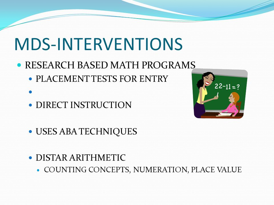 MDS-INTERVENTIONS RESEARCH BASED MATH PROGRAMS PLACEMENT TESTS FOR ENTRY DIRECT INSTRUCTION USES ABA TECHNIQUES DISTAR ARITHMETIC COUNTING CONCEPTS, NUMERATION, PLACE VALUE