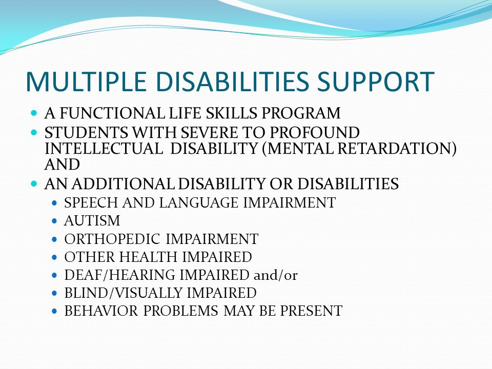 MULTIPLE DISABILITIES SUPPORT A FUNCTIONAL LIFE SKILLS PROGRAM STUDENTS WITH SEVERE TO PROFOUND INTELLECTUAL DISABILITY (MENTAL RETARDATION) AND AN ADDITIONAL DISABILITY OR DISABILITIES SPEECH AND LANGUAGE IMPAIRMENT AUTISM ORTHOPEDIC IMPAIRMENT OTHER HEALTH IMPAIRED DEAF/HEARING IMPAIRED and/or BLIND/VISUALLY IMPAIRED BEHAVIOR PROBLEMS MAY BE PRESENT