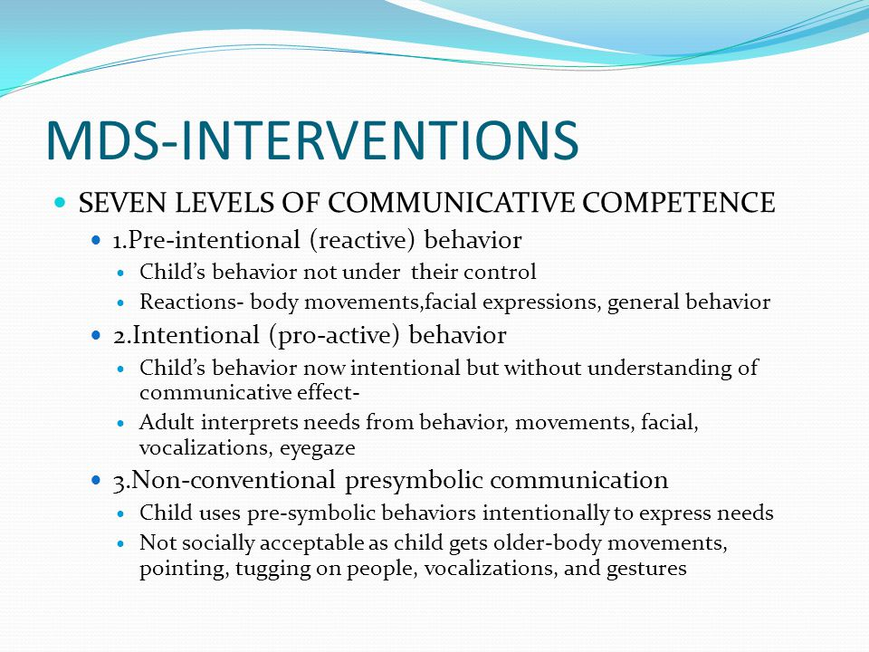 MDS-INTERVENTIONS SEVEN LEVELS OF COMMUNICATIVE COMPETENCE 1.Pre-intentional (reactive) behavior Child's behavior not under their control Reactions- body movements,facial expressions, general behavior 2.Intentional (pro-active) behavior Child's behavior now intentional but without understanding of communicative effect- Adult interprets needs from behavior, movements, facial, vocalizations, eyegaze 3.Non-conventional presymbolic communication Child uses pre-symbolic behaviors intentionally to express needs Not socially acceptable as child gets older-body movements, pointing, tugging on people, vocalizations, and gestures