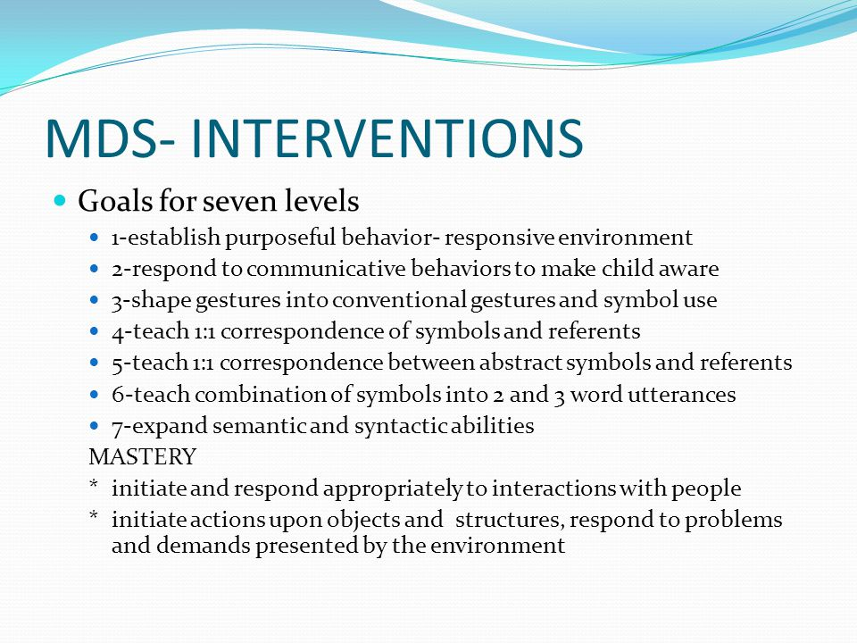 MDS- INTERVENTIONS Goals for seven levels 1-establish purposeful behavior- responsive environment 2-respond to communicative behaviors to make child aware 3-shape gestures into conventional gestures and symbol use 4-teach 1:1 correspondence of symbols and referents 5-teach 1:1 correspondence between abstract symbols and referents 6-teach combination of symbols into 2 and 3 word utterances 7-expand semantic and syntactic abilities MASTERY *initiate and respond appropriately to interactions with people *initiate actions upon objects and structures, respond to problems and demands presented by the environment