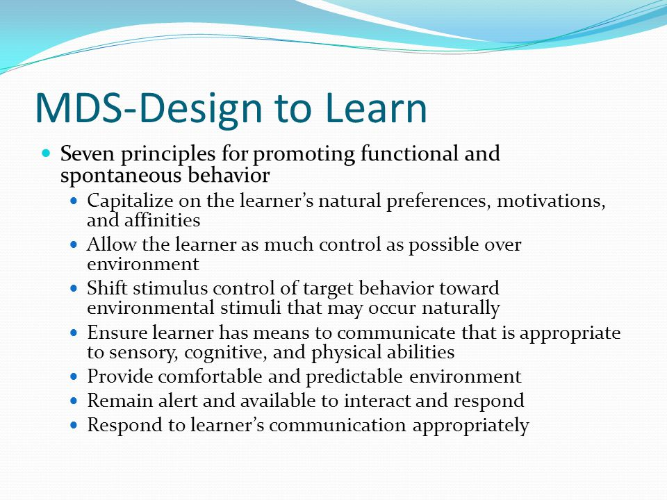 MDS-Design to Learn Seven principles for promoting functional and spontaneous behavior Capitalize on the learner's natural preferences, motivations, and affinities Allow the learner as much control as possible over environment Shift stimulus control of target behavior toward environmental stimuli that may occur naturally Ensure learner has means to communicate that is appropriate to sensory, cognitive, and physical abilities Provide comfortable and predictable environment Remain alert and available to interact and respond Respond to learner's communication appropriately
