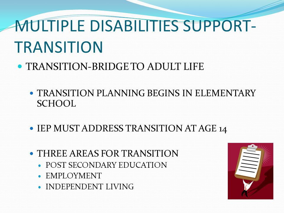 MULTIPLE DISABILITIES SUPPORT- TRANSITION TRANSITION-BRIDGE TO ADULT LIFE TRANSITION PLANNING BEGINS IN ELEMENTARY SCHOOL IEP MUST ADDRESS TRANSITION AT AGE 14 THREE AREAS FOR TRANSITION POST SECONDARY EDUCATION EMPLOYMENT INDEPENDENT LIVING