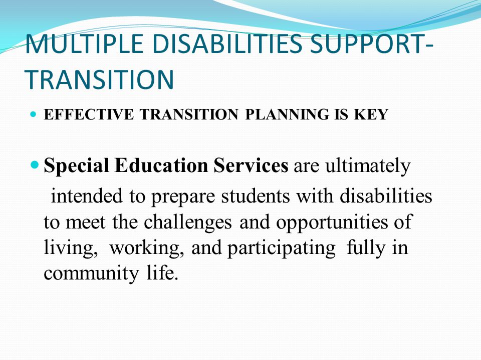 MULTIPLE DISABILITIES SUPPORT- TRANSITION EFFECTIVE TRANSITION PLANNING IS KEY Special Education Services are ultimately intended to prepare students with disabilities to meet the challenges and opportunities of living, working, and participating fully in community life.