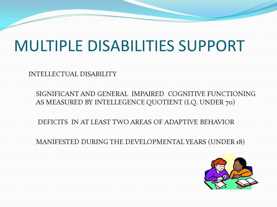 MULTIPLE DISABILITIES SUPPORT INTELLECTUAL DISABILITY SIGNIFICANT AND GENERAL IMPAIRED COGNITIVE FUNCTIONING AS MEASURED BY INTELLEGENCE QUOTIENT (I.Q.