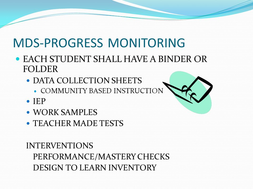MDS-PROGRESS MONITORING EACH STUDENT SHALL HAVE A BINDER OR FOLDER DATA COLLECTION SHEETS COMMUNITY BASED INSTRUCTION IEP WORK SAMPLES TEACHER MADE TESTS INTERVENTIONS PERFORMANCE/MASTERY CHECKS DESIGN TO LEARN INVENTORY