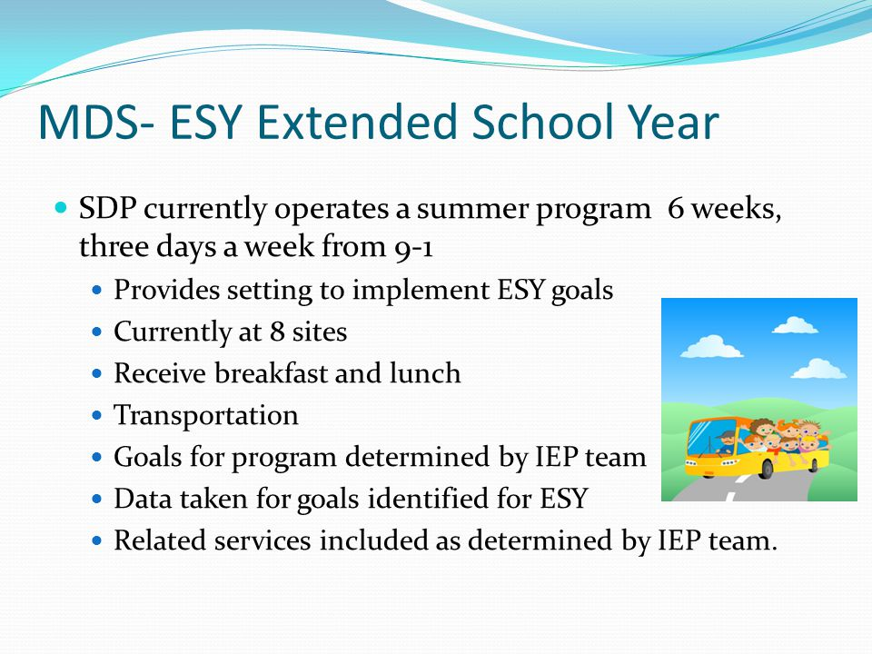 MDS- ESY Extended School Year SDP currently operates a summer program 6 weeks, three days a week from 9-1 Provides setting to implement ESY goals Currently at 8 sites Receive breakfast and lunch Transportation Goals for program determined by IEP team Data taken for goals identified for ESY Related services included as determined by IEP team.