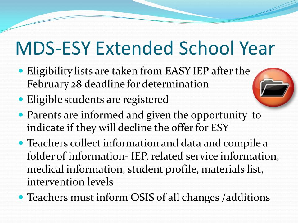 MDS-ESY Extended School Year Eligibility lists are taken from EASY IEP after the February 28 deadline for determination Eligible students are registered Parents are informed and given the opportunity to indicate if they will decline the offer for ESY Teachers collect information and data and compile a folder of information- IEP, related service information, medical information, student profile, materials list, intervention levels Teachers must inform OSIS of all changes /additions