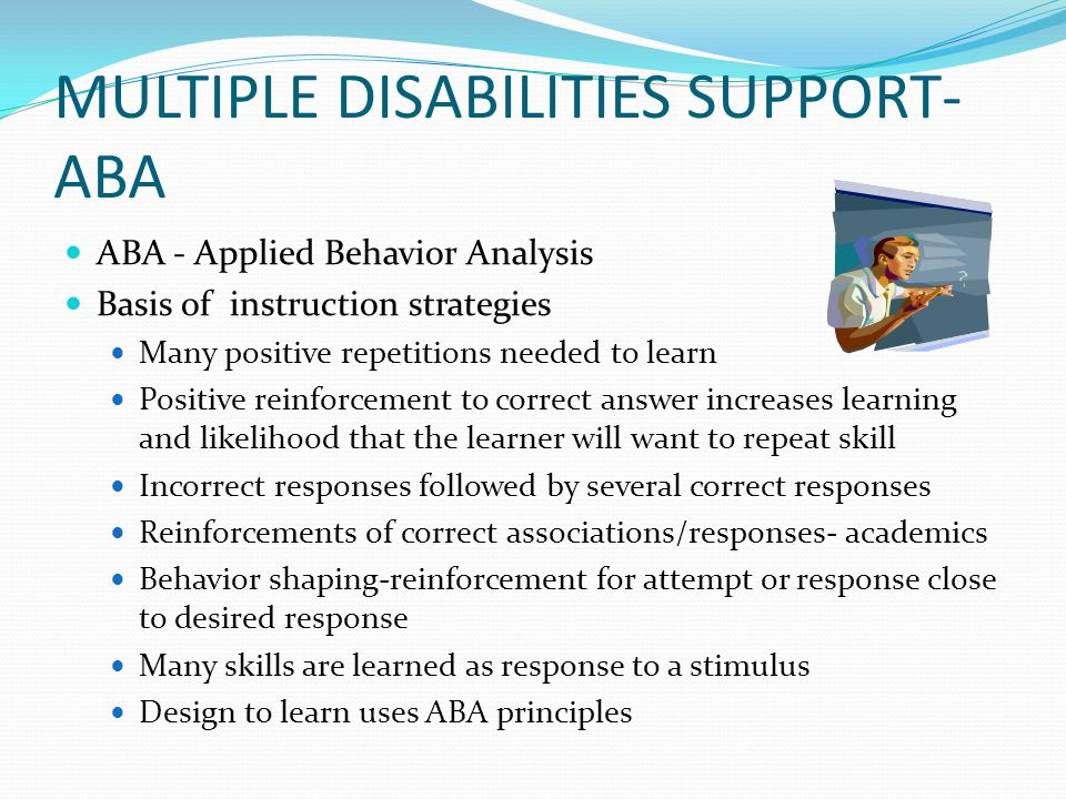 MULTIPLE DISABILITIES SUPPORT- ABA ABA - Applied Behavior Analysis Basis of instruction strategies Many positive repetitions needed to learn Positive reinforcement to correct answer increases learning and likelihood that the learner will want to repeat skill Incorrect responses followed by several correct responses Reinforcements of correct associations/responses- academics Behavior shaping-reinforcement for attempt or response close to desired response Many skills are learned as response to a stimulus Design to learn uses ABA principles