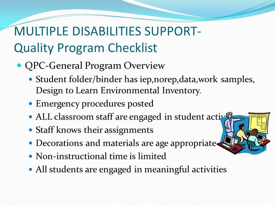 MULTIPLE DISABILITIES SUPPORT- Quality Program Checklist QPC-General Program Overview Student folder/binder has iep,norep,data,work samples, Design to Learn Environmental Inventory.