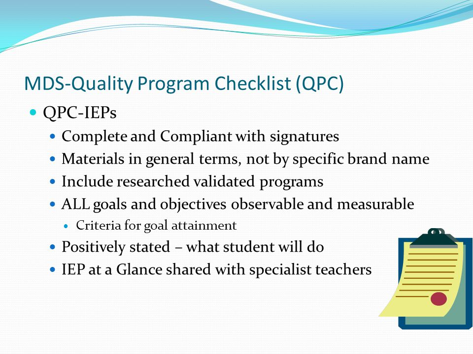 MDS-Quality Program Checklist (QPC) QPC-IEPs Complete and Compliant with signatures Materials in general terms, not by specific brand name Include researched validated programs ALL goals and objectives observable and measurable Criteria for goal attainment Positively stated – what student will do IEP at a Glance shared with specialist teachers