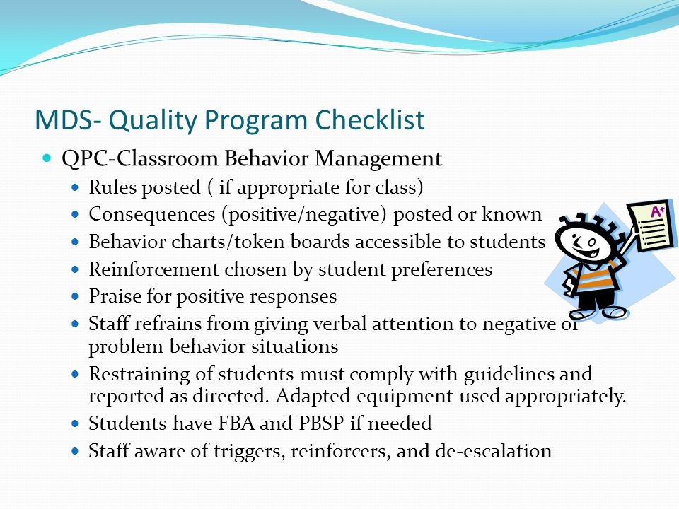 MDS- Quality Program Checklist QPC-Classroom Behavior Management Rules posted ( if appropriate for class) Consequences (positive/negative) posted or known Behavior charts/token boards accessible to students Reinforcement chosen by student preferences Praise for positive responses Staff refrains from giving verbal attention to negative or problem behavior situations Restraining of students must comply with guidelines and reported as directed.