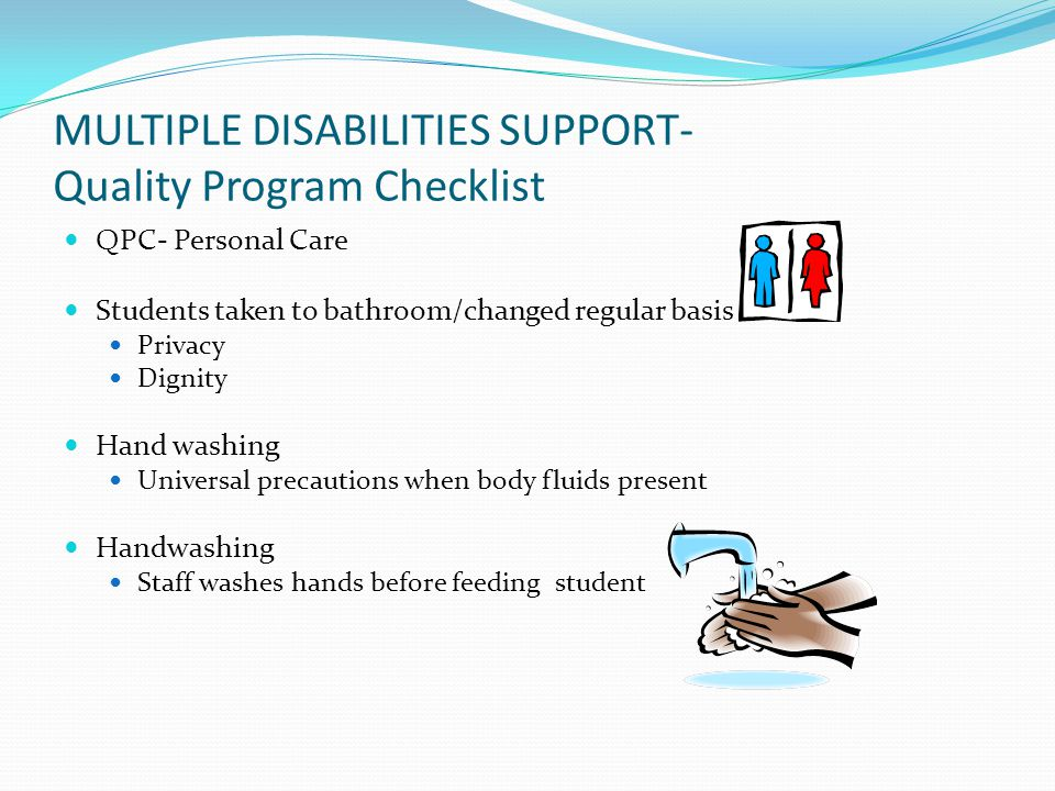 MULTIPLE DISABILITIES SUPPORT- Quality Program Checklist QPC- Personal Care Students taken to bathroom/changed regular basis Privacy Dignity Hand washing Universal precautions when body fluids present Handwashing Staff washes hands before feeding student