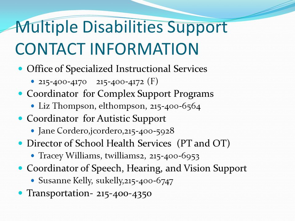 Multiple Disabilities Support CONTACT INFORMATION Office of Specialized Instructional Services 215-400-4170 215-400-4172 (F) Coordinator for Complex Support Programs Liz Thompson, elthompson, 215-400-6564 Coordinator for Autistic Support Jane Cordero,jcordero,215-400-5928 Director of School Health Services (PT and OT) Tracey Williams, twilliams2, 215-400-6953 Coordinator of Speech, Hearing, and Vision Support Susanne Kelly, sukelly,215-400-6747 Transportation- 215-400-4350