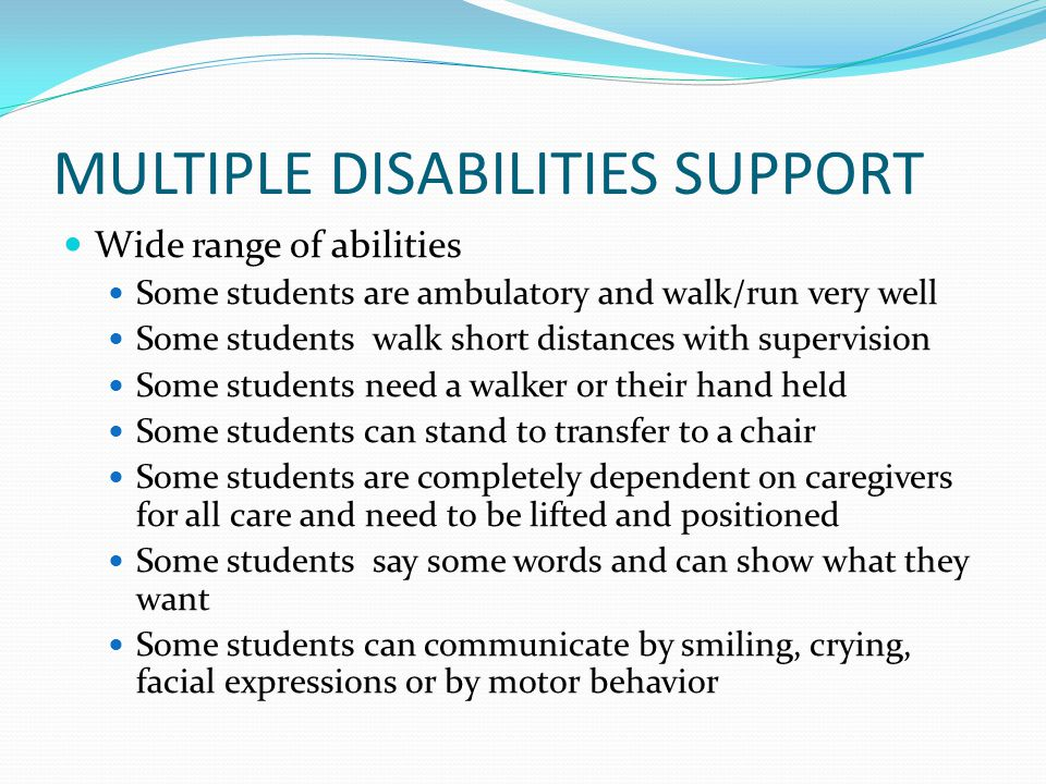 MULTIPLE DISABILITIES SUPPORT Wide range of abilities Some students are ambulatory and walk/run very well Some students walk short distances with supervision Some students need a walker or their hand held Some students can stand to transfer to a chair Some students are completely dependent on caregivers for all care and need to be lifted and positioned Some students say some words and can show what they want Some students can communicate by smiling, crying, facial expressions or by motor behavior