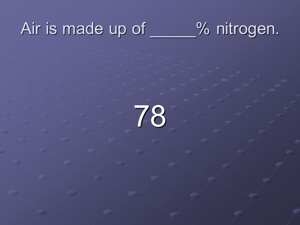 Air is made up of _____% nitrogen. 78