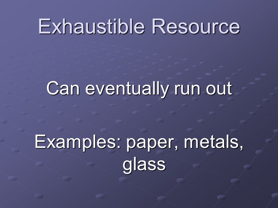 Exhaustible Resource Can eventually run out Examples: paper, metals, glass