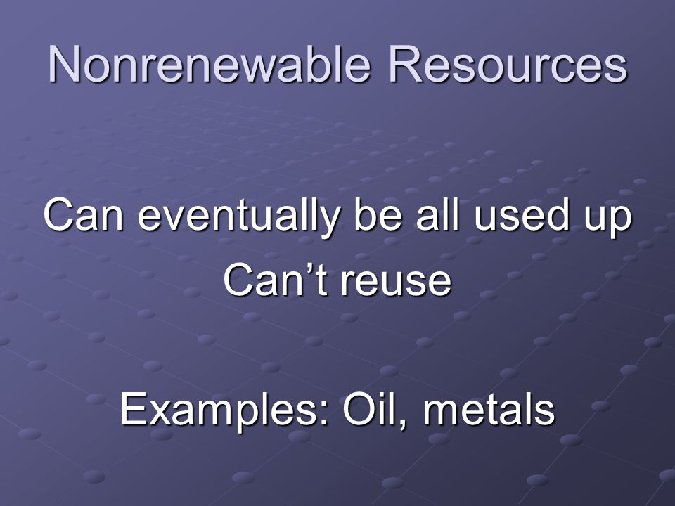 Nonrenewable Resources Can eventually be all used up Can't reuse Examples: Oil, metals