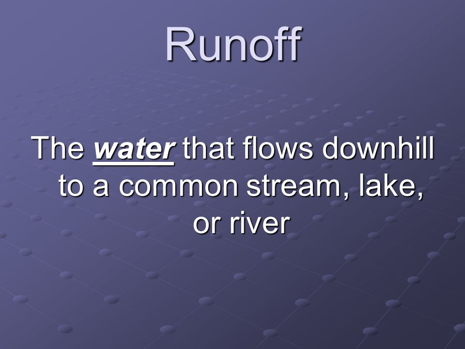 Runoff The water that flows downhill to a common stream, lake, or river
