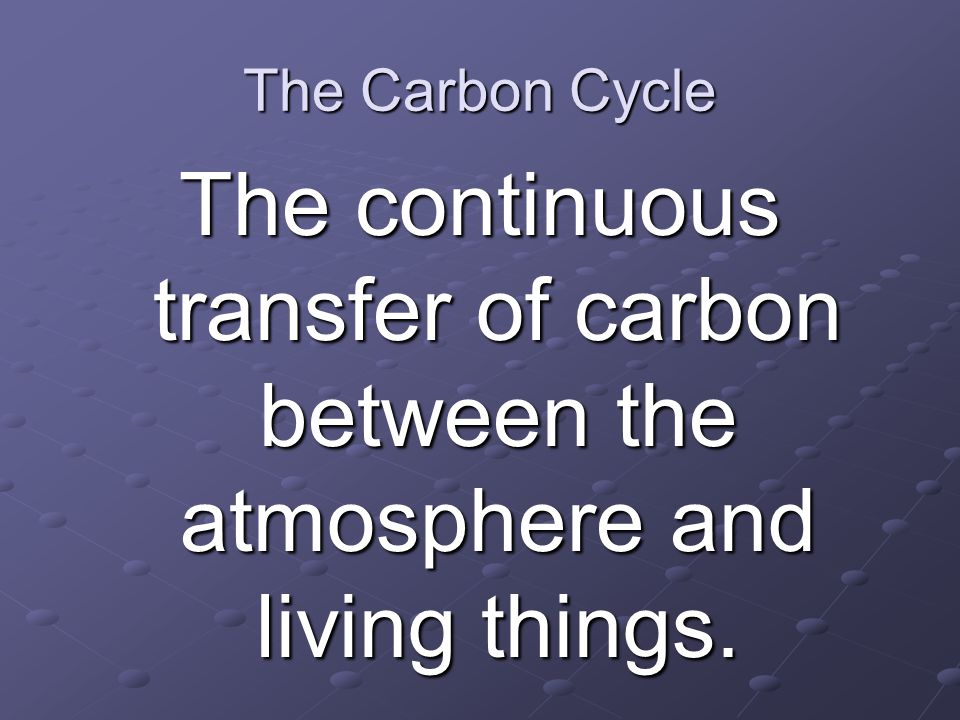 The Carbon Cycle The continuous transfer of carbon between the atmosphere and living things.