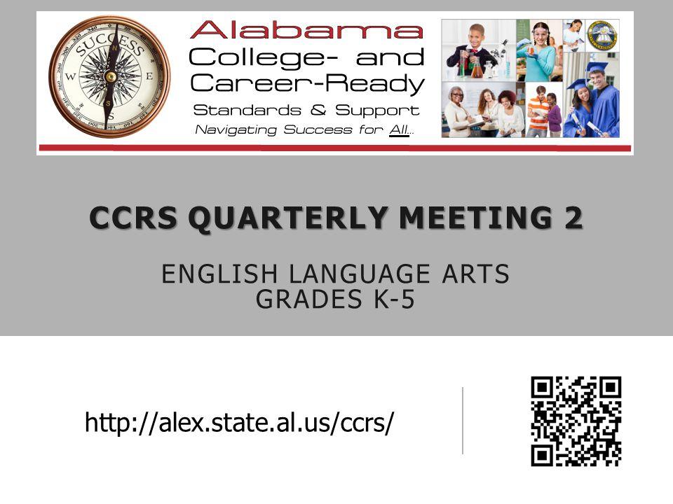 CCRS QUARTERLY MEETING 2 CCRS QUARTERLY MEETING 2 ENGLISH LANGUAGE ARTS GRADES K-5 http://alex.state.al.us/ccrs/