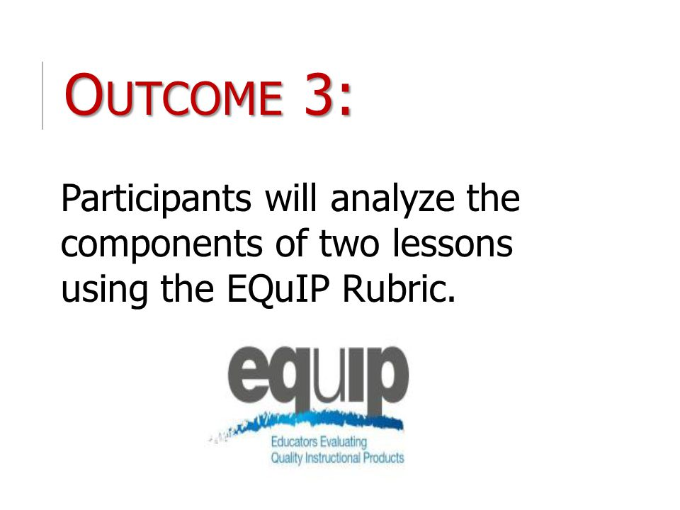 O UTCOME 3: Participants will analyze the components of two lessons using the EQuIP Rubric.