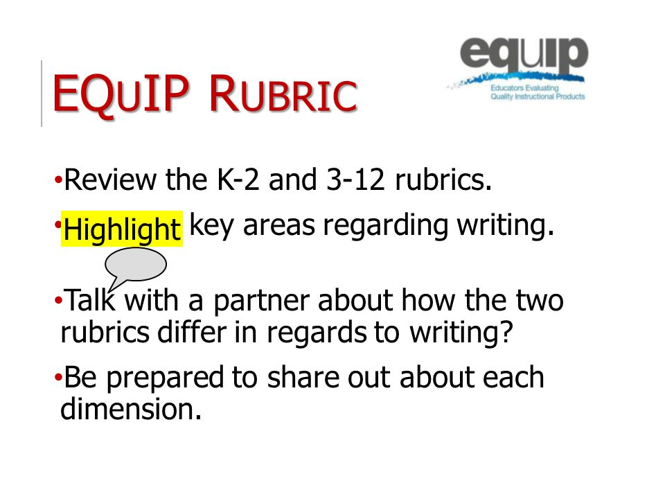 EQ U IP R UBRIC Review the K-2 and 3-12 rubrics. Highlight key areas regarding writing. Talk with a partner about how the two rubrics differ in regard