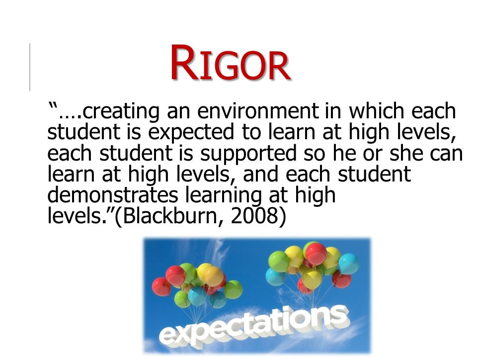 "R IGOR ""….creating an environment in which each student is expected to learn at high levels, each student is supported so he or she can learn at high"