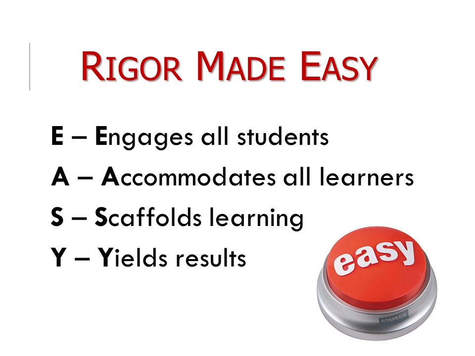 R IGOR M ADE E ASY E – Engages all students A – Accommodates all learners S – Scaffolds learning Y – Yields results