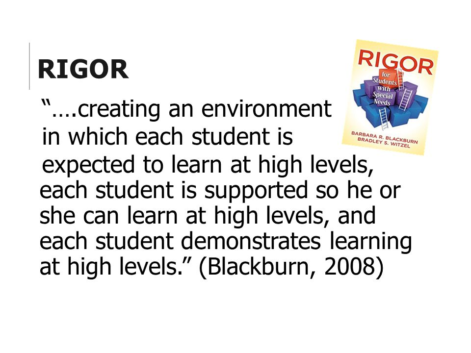 "RIGOR ""….creating an environment in which each student is expected to learn at high levels, each student is supported so he or she can learn at high l"