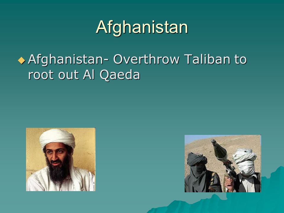 Afghanistan  Afghanistan- Overthrow Taliban to root out Al Qaeda