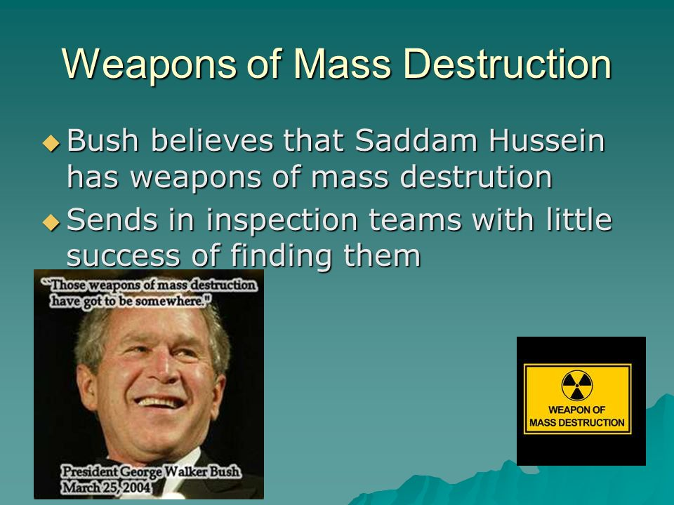 Weapons of Mass Destruction  Bush believes that Saddam Hussein has weapons of mass destrution  Sends in inspection teams with little success of finding them